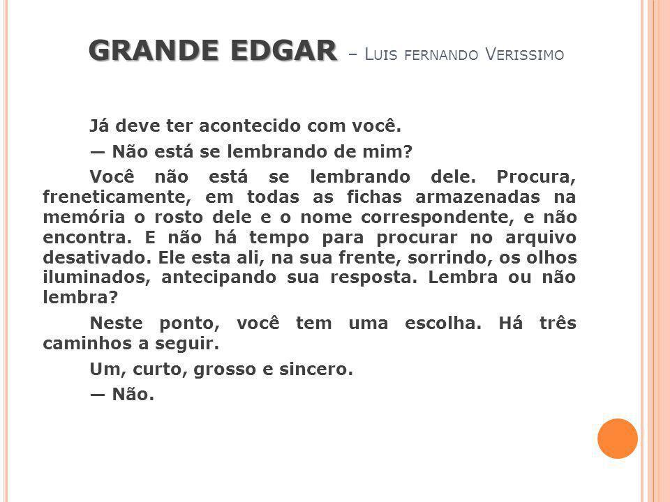 GRANDE EDGAR GRANDE EDGAR – L UIS FERNANDO V ERISSIMO Já deve ter acontecido com você. Não está se lembrando de mim? Você não está se lembrando dele.