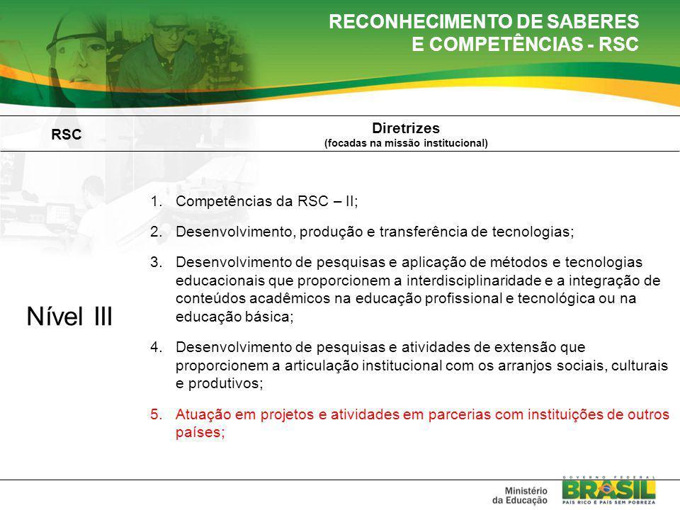 RSC Diretrizes (focadas na missão institucional) Nível III 1.Competências da RSC – II; 2.Desenvolvimento, produção e transferência de tecnologias; 3.Desenvolvimento de pesquisas e aplicação de métodos e tecnologias educacionais que proporcionem a interdisciplinaridade e a integração de conteúdos acadêmicos na educação profissional e tecnológica ou na educação básica; 4.Desenvolvimento de pesquisas e atividades de extensão que proporcionem a articulação institucional com os arranjos sociais, culturais e produtivos; 5.Atuação em projetos e atividades em parcerias com instituições de outros países; RECONHECIMENTO DE SABERES E COMPETÊNCIAS - RSC
