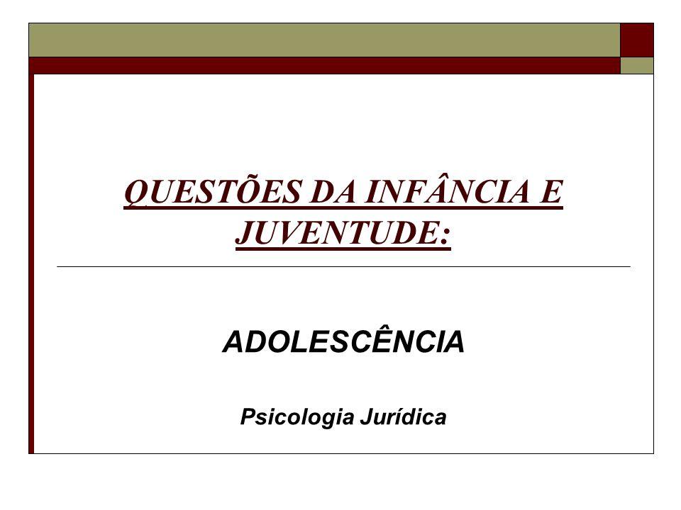 QUESTÕES DA INFÂNCIA E JUVENTUDE: ADOLESCÊNCIA Psicologia Jurídica