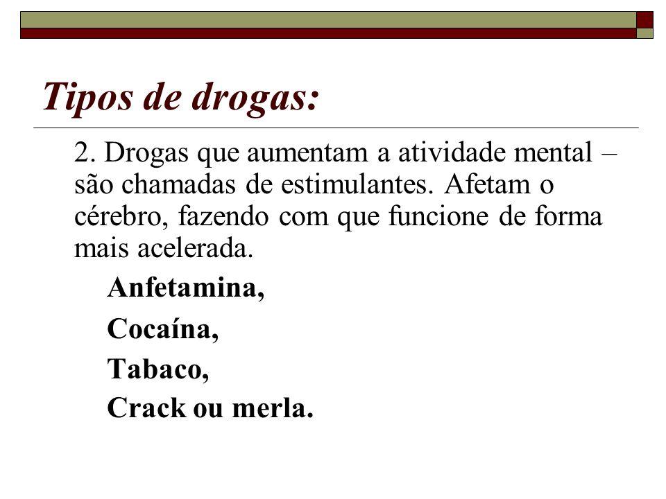 Tipos de drogas: 2. Drogas que aumentam a atividade mental – são chamadas de estimulantes. Afetam o cérebro, fazendo com que funcione de forma mais ac