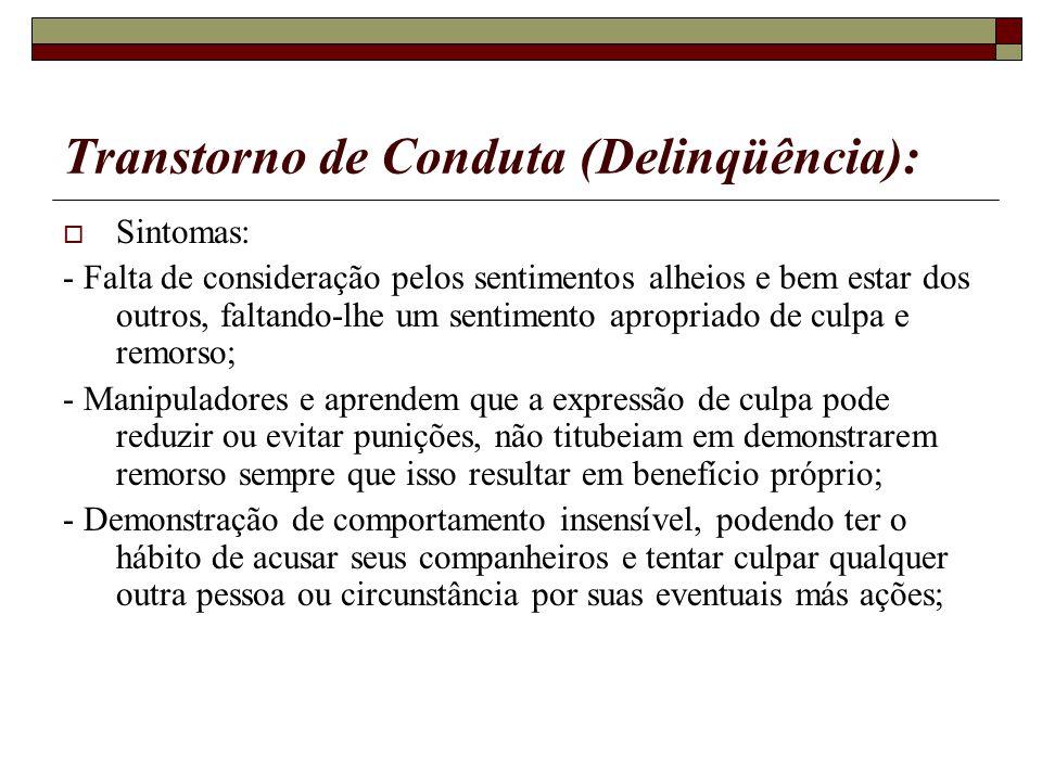 Transtorno de Conduta (Delinqüência): Sintomas: - Falta de consideração pelos sentimentos alheios e bem estar dos outros, faltando-lhe um sentimento a
