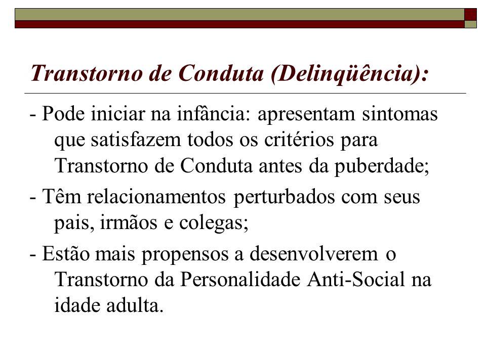 Transtorno de Conduta (Delinqüência): - Pode iniciar na infância: apresentam sintomas que satisfazem todos os critérios para Transtorno de Conduta ant
