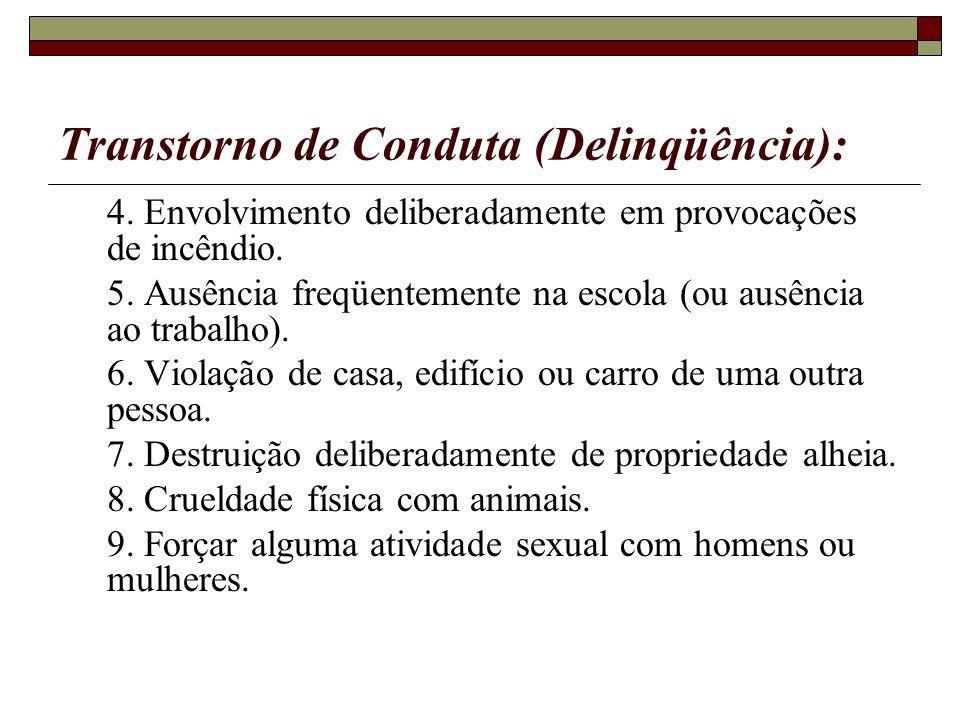 Transtorno de Conduta (Delinqüência): 4. Envolvimento deliberadamente em provocações de incêndio. 5. Ausência freqüentemente na escola (ou ausência ao