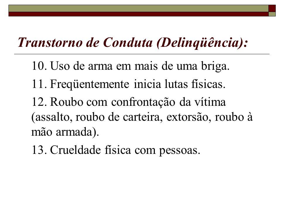 Transtorno de Conduta (Delinqüência): 10. Uso de arma em mais de uma briga. 11. Freqüentemente inicia lutas físicas. 12. Roubo com confrontação da vít
