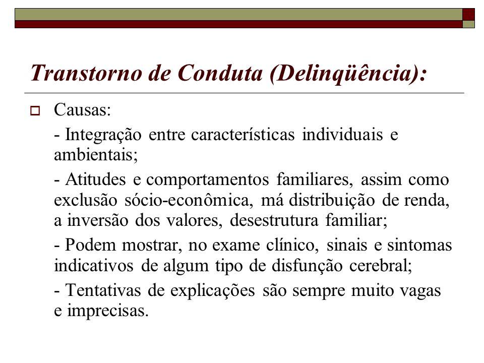 Transtorno de Conduta (Delinqüência): Causas: - Integração entre características individuais e ambientais; - Atitudes e comportamentos familiares, ass
