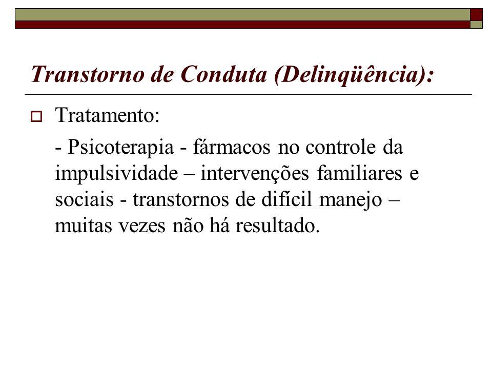 Transtorno de Conduta (Delinqüência): Tratamento: - Psicoterapia - fármacos no controle da impulsividade – intervenções familiares e sociais - transto
