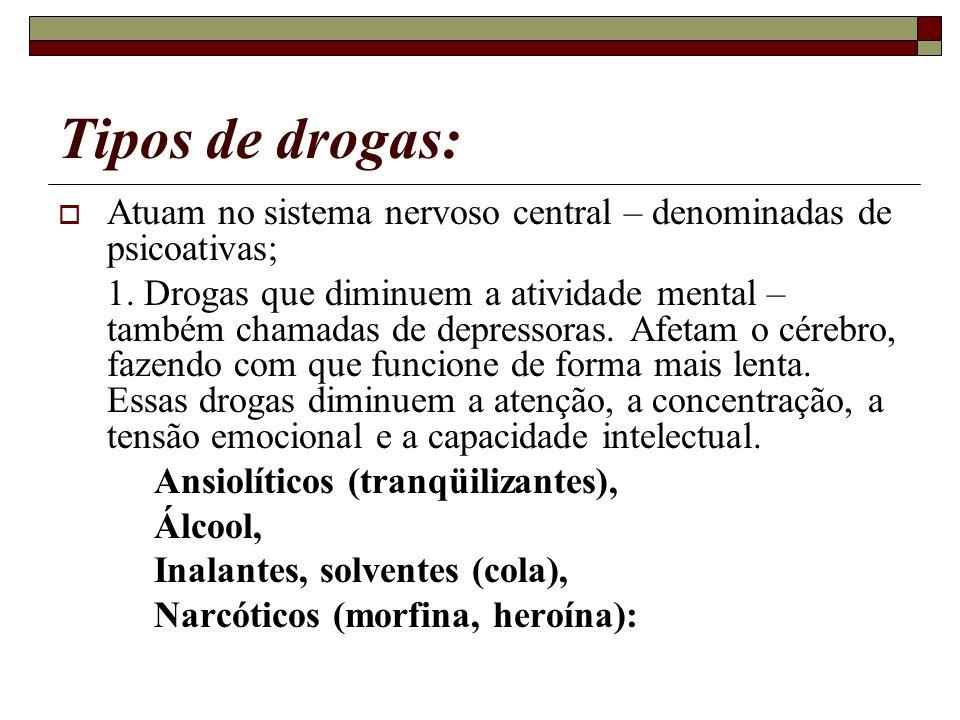 Tipos de drogas: Atuam no sistema nervoso central – denominadas de psicoativas; 1. Drogas que diminuem a atividade mental – também chamadas de depress