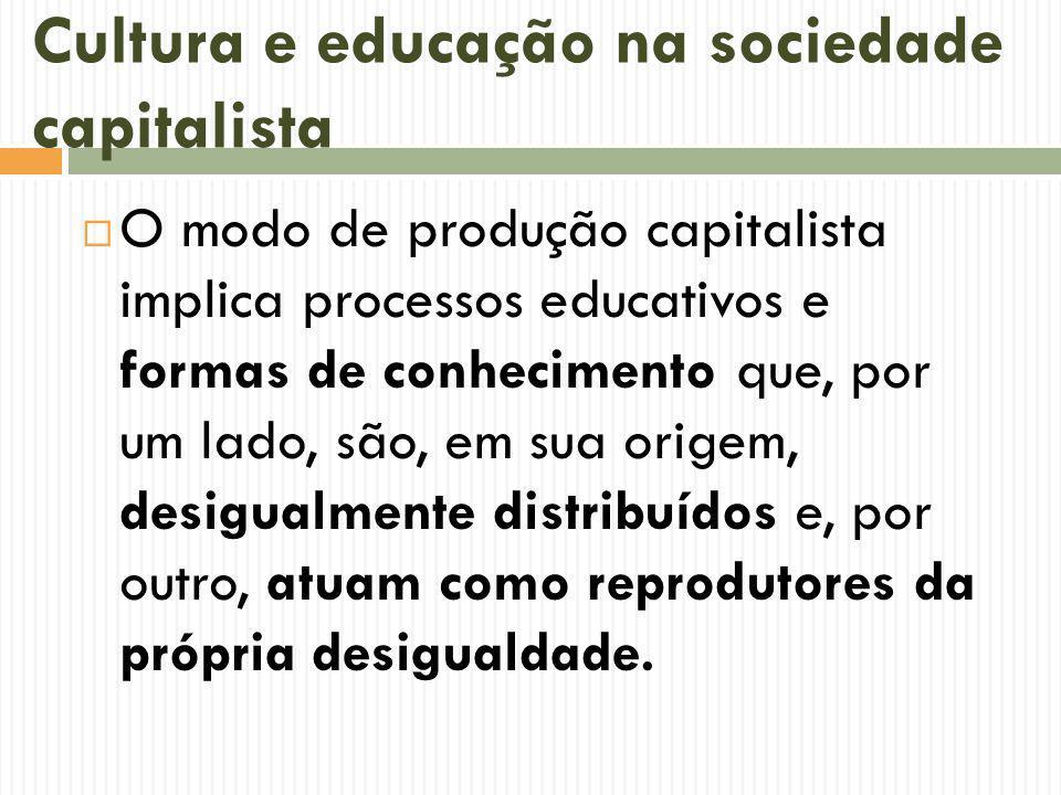 Cultura e educação na sociedade capitalista O modo de produção capitalista implica processos educativos e formas de conhecimento que, por um lado, são, em sua origem, desigualmente distribuídos e, por outro, atuam como reprodutores da própria desigualdade.