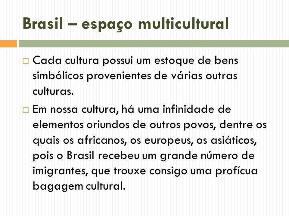 Brasil – espaço multicultural Cada cultura possui um estoque de bens simbólicos provenientes de várias outras culturas. Em nossa cultura, há uma infin