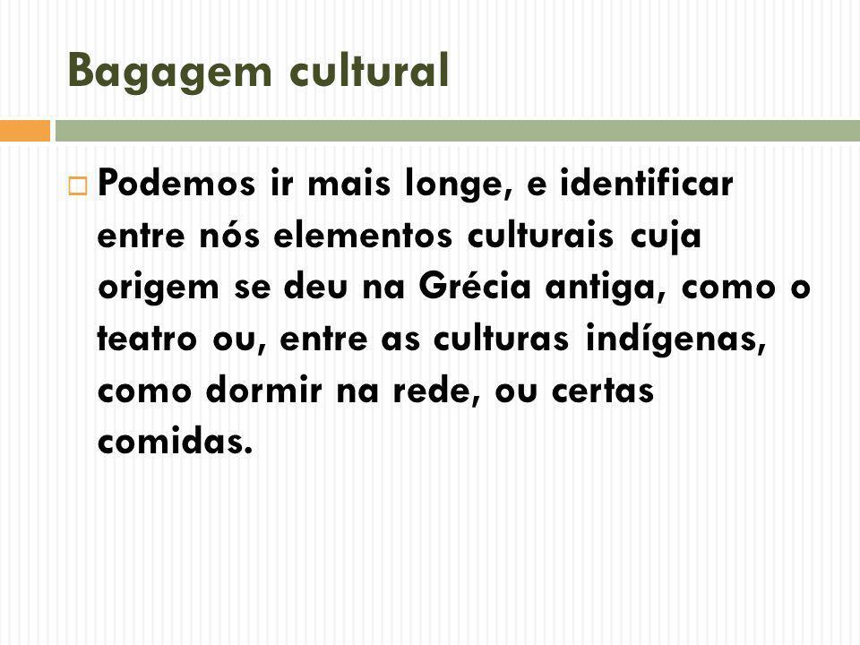 Bagagem cultural Podemos ir mais longe, e identificar entre nós elementos culturais cuja origem se deu na Grécia antiga, como o teatro ou, entre as culturas indígenas, como dormir na rede, ou certas comidas.