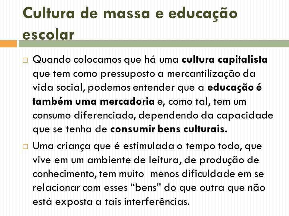 Cultura de massa e educação escolar Quando colocamos que há uma cultura capitalista que tem como pressuposto a mercantilização da vida social, podemos entender que a educação é também uma mercadoria e, como tal, tem um consumo diferenciado, dependendo da capacidade que se tenha de consumir bens culturais.