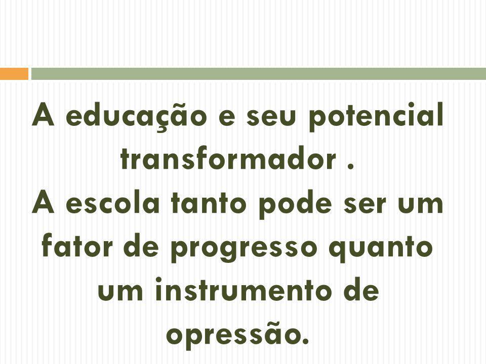 A educação e seu potencial transformador. A escola tanto pode ser um fator de progresso quanto um instrumento de opressão.