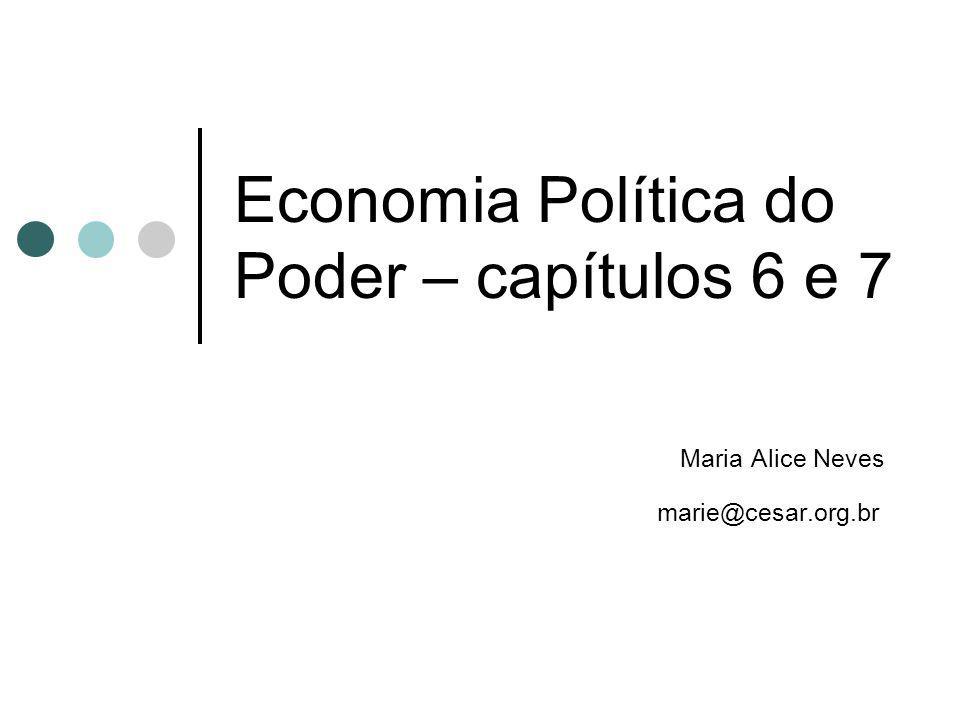 Economia Política do Poder – capítulos 6 e 7 Maria Alice Neves marie@cesar.org.br