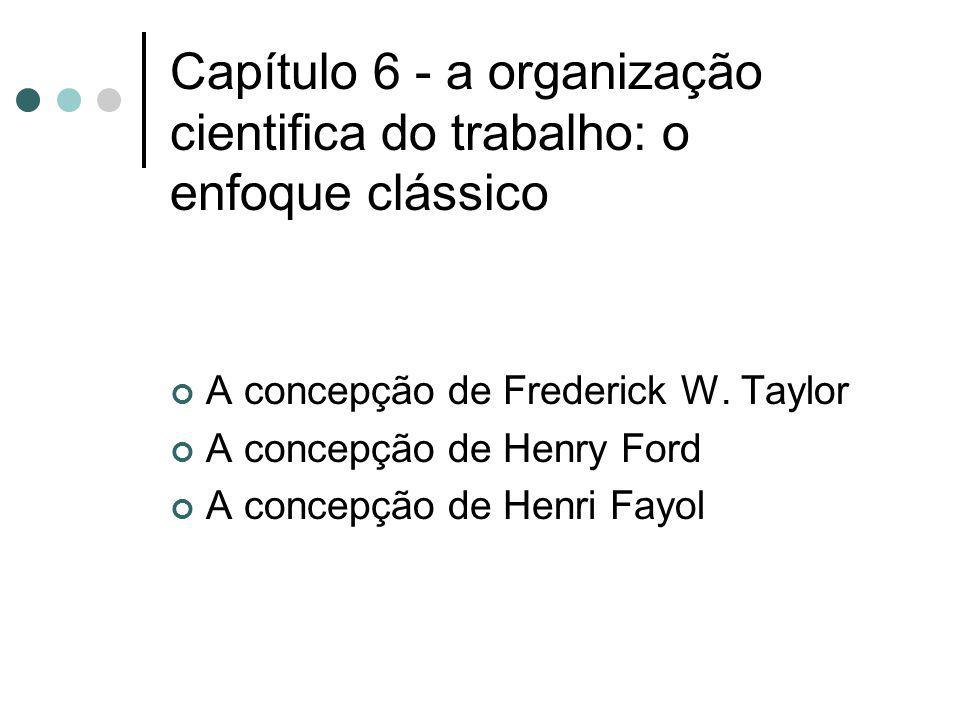 Capítulo 6 - a organização cientifica do trabalho: o enfoque clássico A concepção de Frederick W. Taylor A concepção de Henry Ford A concepção de Henr
