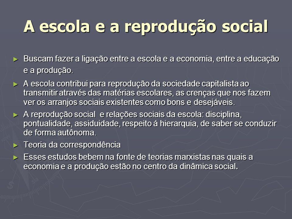 A escola e a reprodução social Buscam fazer a ligação entre a escola e a economia, entre a educação e a produção. Buscam fazer a ligação entre a escol
