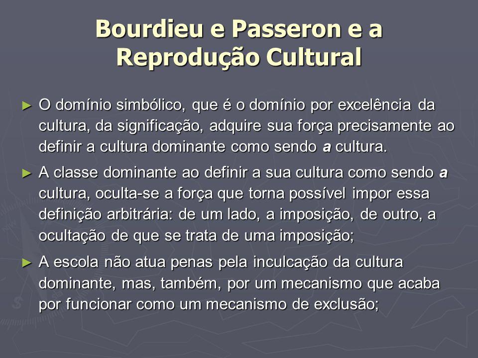 Bourdieu e Passeron e a Reprodução Cultural O domínio simbólico, que é o domínio por excelência da cultura, da significação, adquire sua força precisamente ao definir a cultura dominante como sendo a cultura.