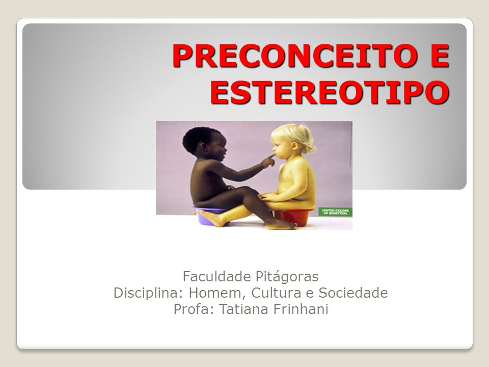 PRECONCEITO E ESTEREOTIPO Faculdade Pitágoras Disciplina: Homem, Cultura e Sociedade Profa: Tatiana Frinhani