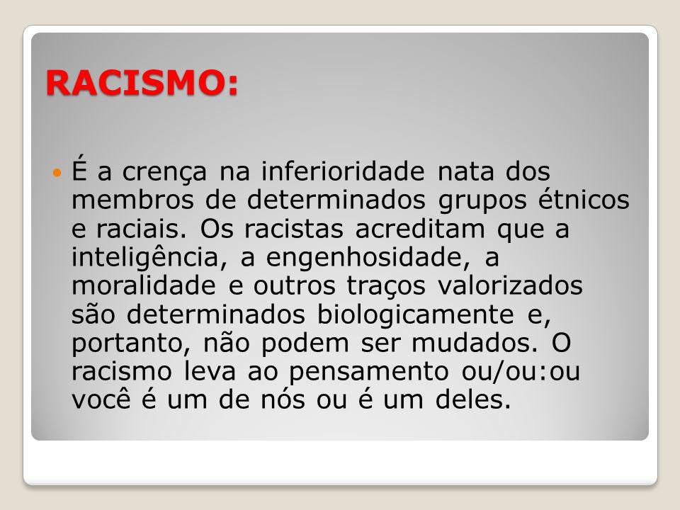 RACISMO: É a crença na inferioridade nata dos membros de determinados grupos étnicos e raciais. Os racistas acreditam que a inteligência, a engenhosid