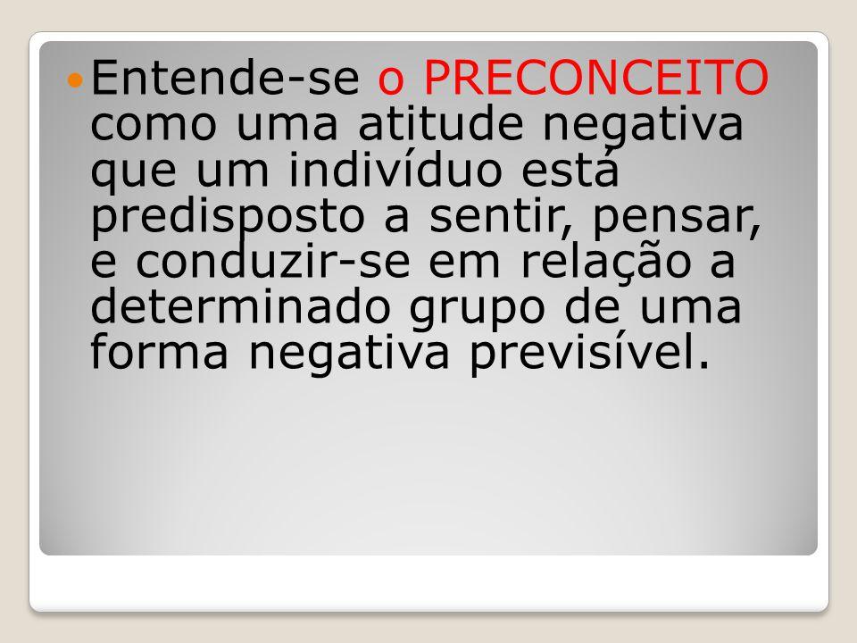 Entende-se o PRECONCEITO como uma atitude negativa que um indivíduo está predisposto a sentir, pensar, e conduzir-se em relação a determinado grupo de