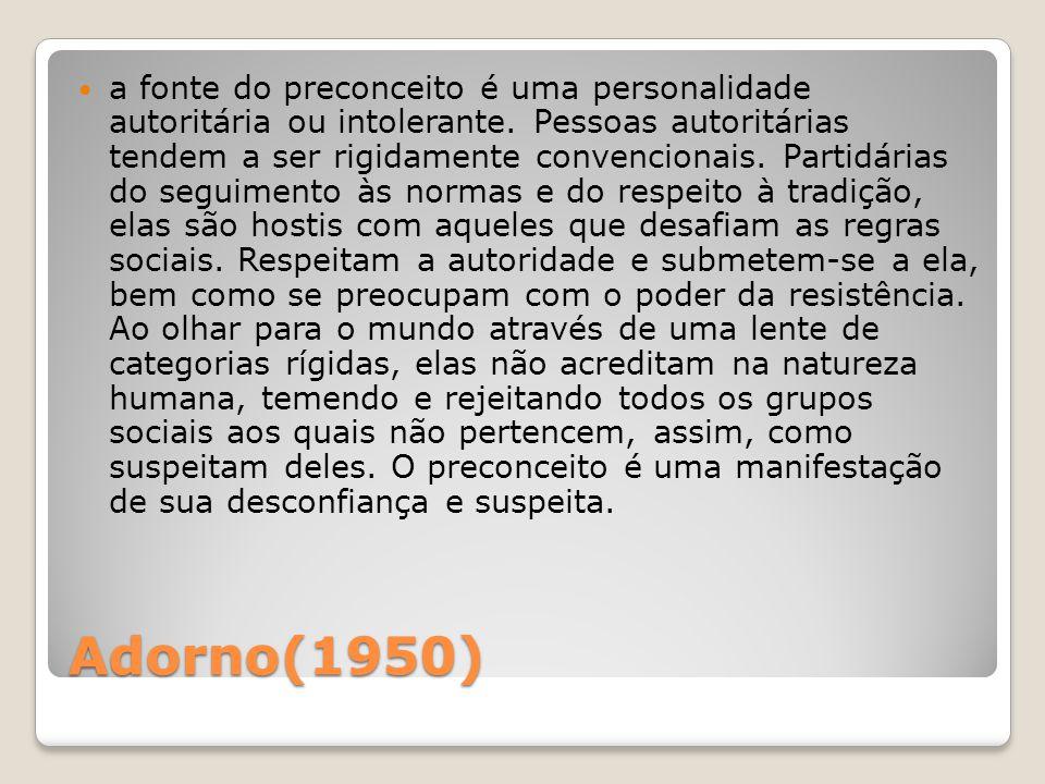 Adorno(1950) a fonte do preconceito é uma personalidade autoritária ou intolerante. Pessoas autoritárias tendem a ser rigidamente convencionais. Parti