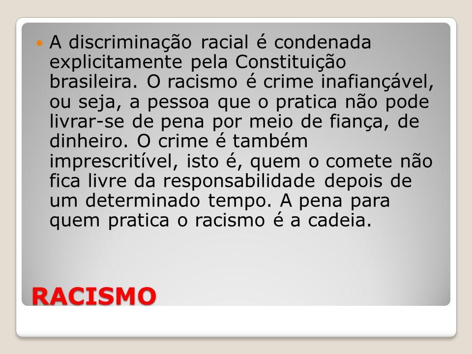 RACISMO A discriminação racial é condenada explicitamente pela Constituição brasileira. O racismo é crime inafiançável, ou seja, a pessoa que o pratic