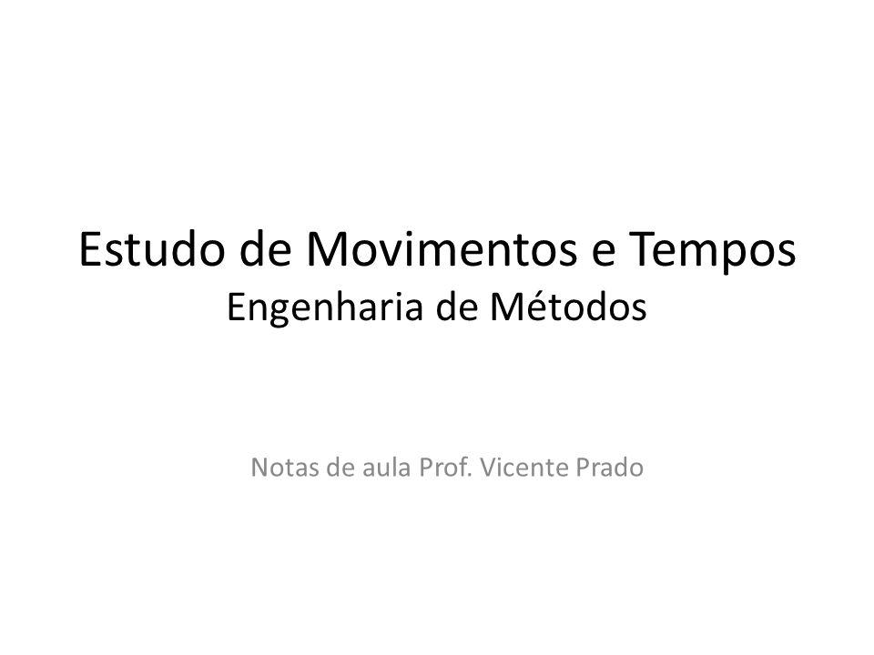 Estudo de Movimentos e Tempos Engenharia de Métodos Notas de aula Prof. Vicente Prado