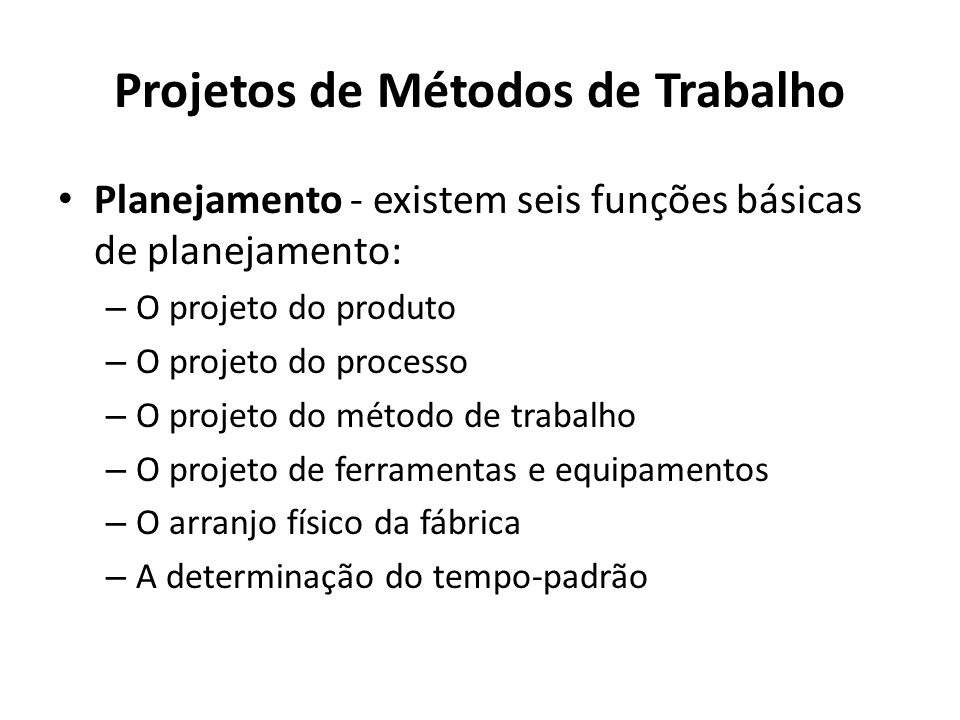 Planejamento - existem seis funções básicas de planejamento: – O projeto do produto – O projeto do processo – O projeto do método de trabalho – O projeto de ferramentas e equipamentos – O arranjo físico da fábrica – A determinação do tempo-padrão Projetos de Métodos de Trabalho