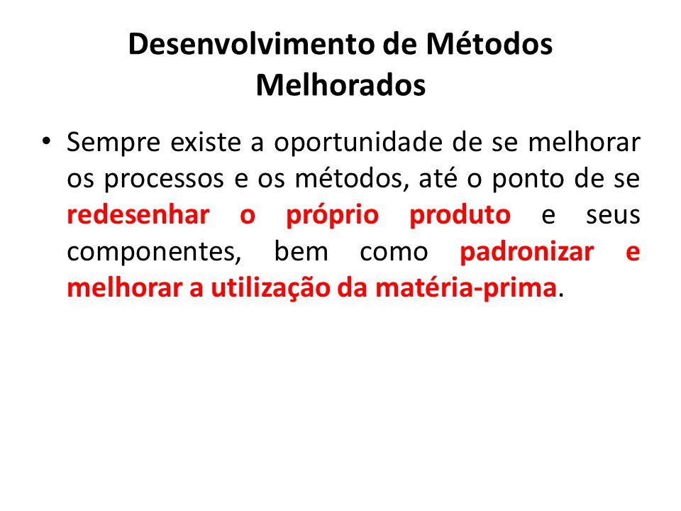 Desenvolvimento de Métodos Melhorados Sempre existe a oportunidade de se melhorar os processos e os métodos, até o ponto de se redesenhar o próprio pr