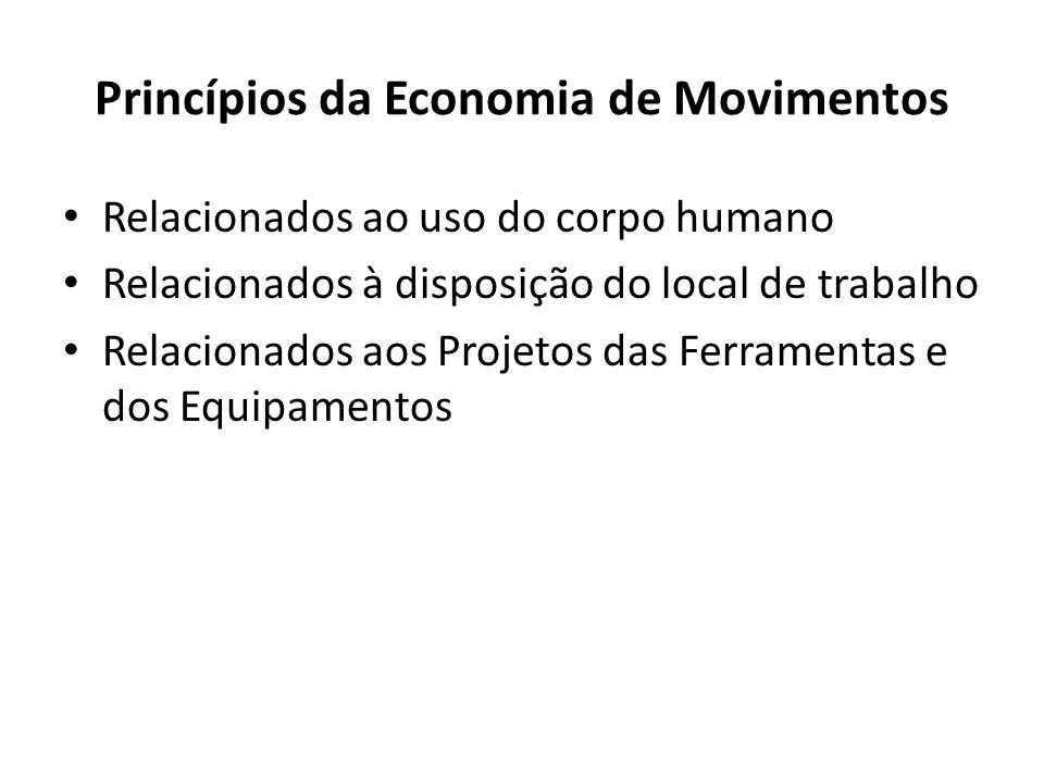 Relacionados ao uso do corpo humano Relacionados à disposição do local de trabalho Relacionados aos Projetos das Ferramentas e dos Equipamentos Princípios da Economia de Movimentos