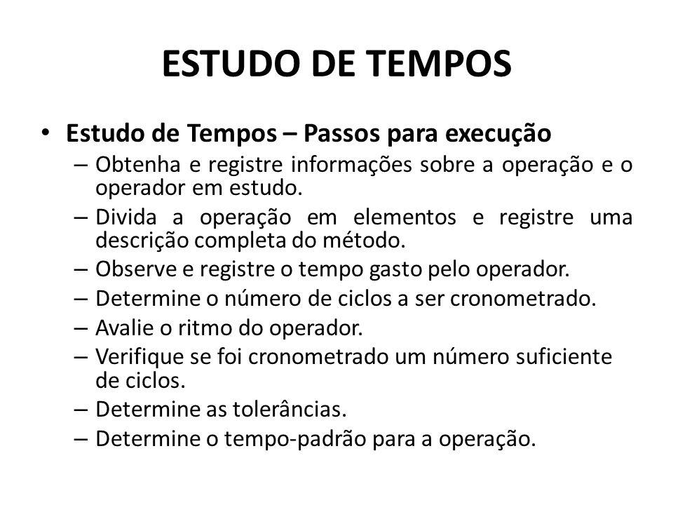 Estudo de Tempos – Passos para execução – Obtenha e registre informações sobre a operação e o operador em estudo. – Divida a operação em elementos e r