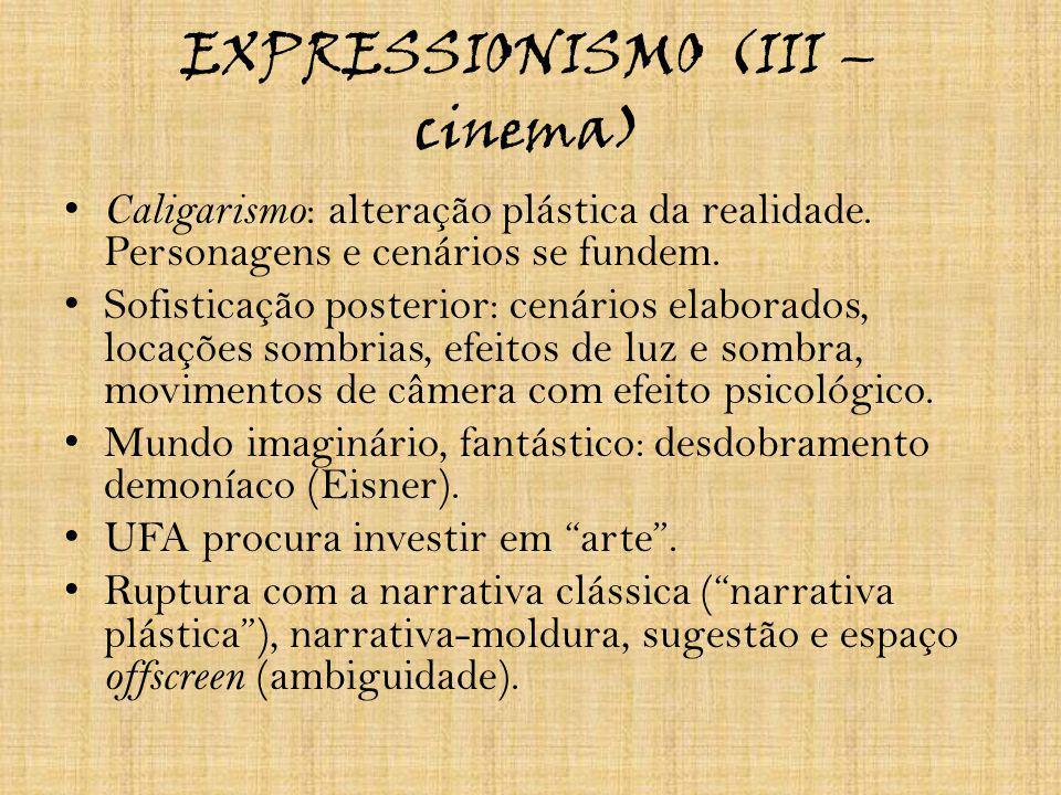 EXPRESSIONISMO (III – cinema) Caligarismo : alteração plástica da realidade. Personagens e cenários se fundem. Sofisticação posterior: cenários elabor
