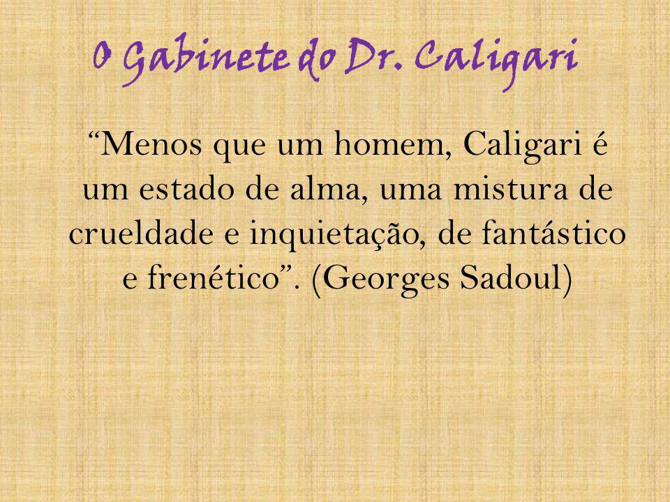 O Gabinete do Dr. Caligari Menos que um homem, Caligari é um estado de alma, uma mistura de crueldade e inquietação, de fantástico e frenético. (Georg