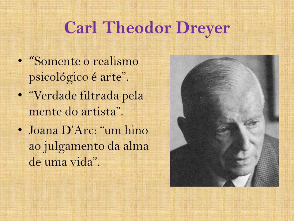 Carl Theodor Dreyer Somente o realismo psicológico é arte. Verdade filtrada pela mente do artista. Joana DArc: um hino ao julgamento da alma de uma vi