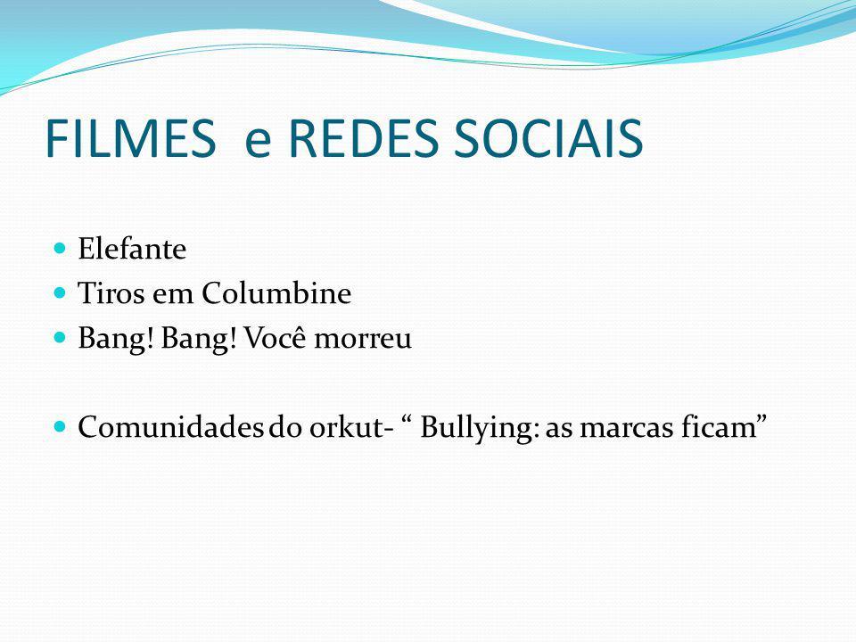 FILMES e REDES SOCIAIS Elefante Tiros em Columbine Bang! Bang! Você morreu Comunidades do orkut- Bullying: as marcas ficam