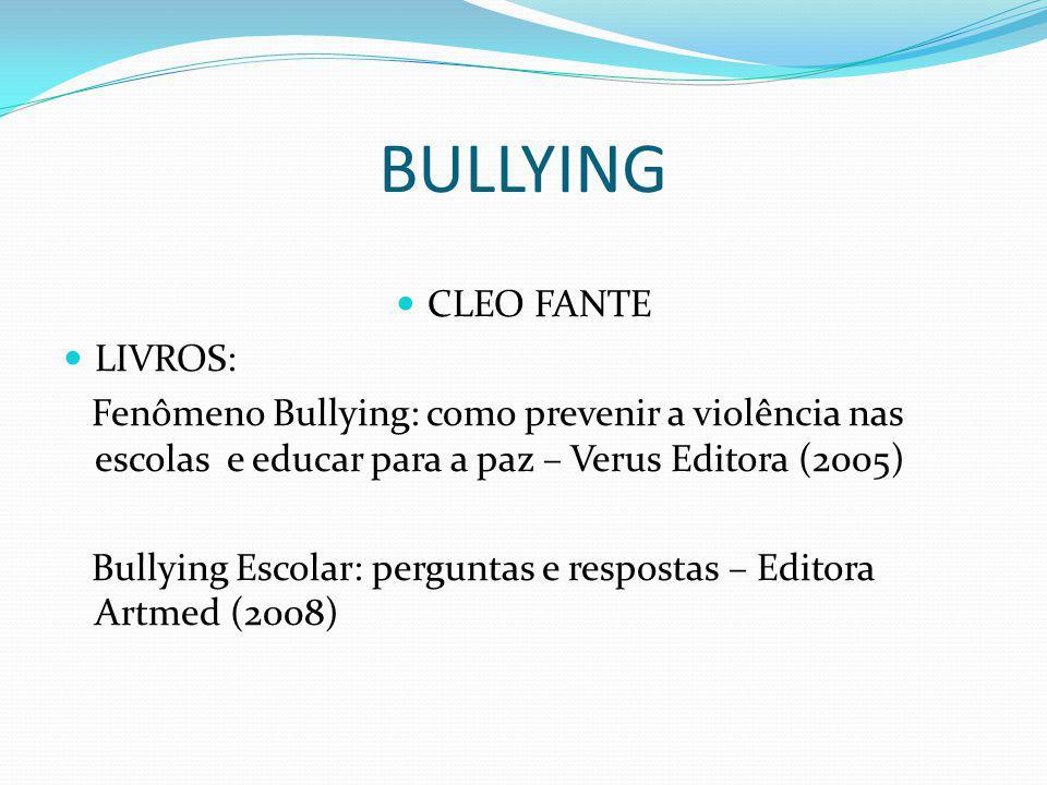 BULLYING CLEO FANTE LIVROS: Fenômeno Bullying: como prevenir a violência nas escolas e educar para a paz – Verus Editora (2005) Bullying Escolar: perguntas e respostas – Editora Artmed (2008)