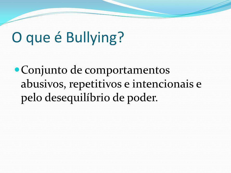 O que é Bullying? Conjunto de comportamentos abusivos, repetitivos e intencionais e pelo desequilíbrio de poder.