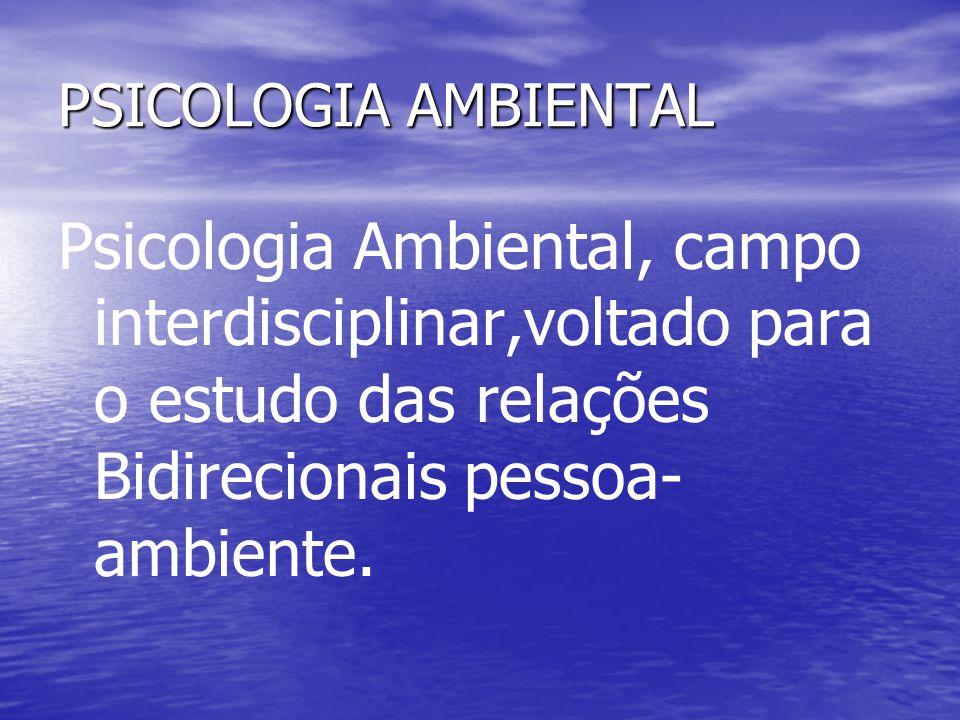 PSICOLOGIA AMBIENTAL Psicologia Ambiental, campo interdisciplinar,voltado para o estudo das relações Bidirecionais pessoa- ambiente.