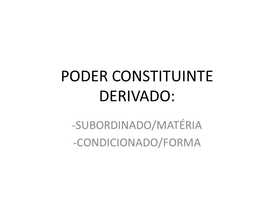 PODER CONSTITUINTE DERIVADO: -SUBORDINADO/MATÉRIA -CONDICIONADO/FORMA