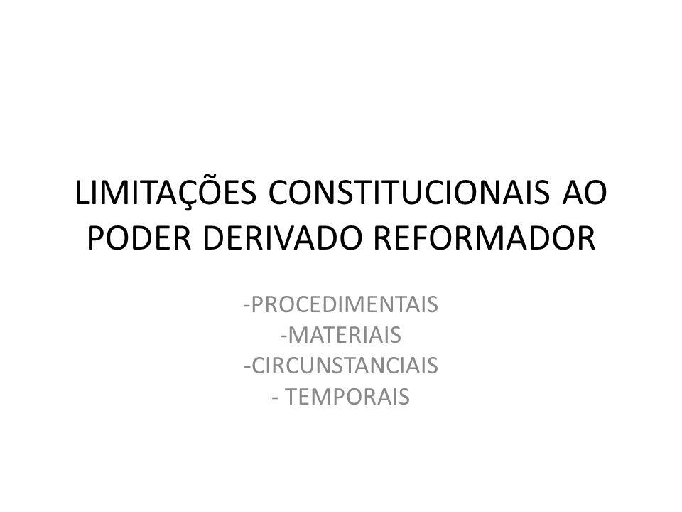 LIMITAÇÕES CONSTITUCIONAIS AO PODER DERIVADO REFORMADOR -PROCEDIMENTAIS -MATERIAIS -CIRCUNSTANCIAIS - TEMPORAIS