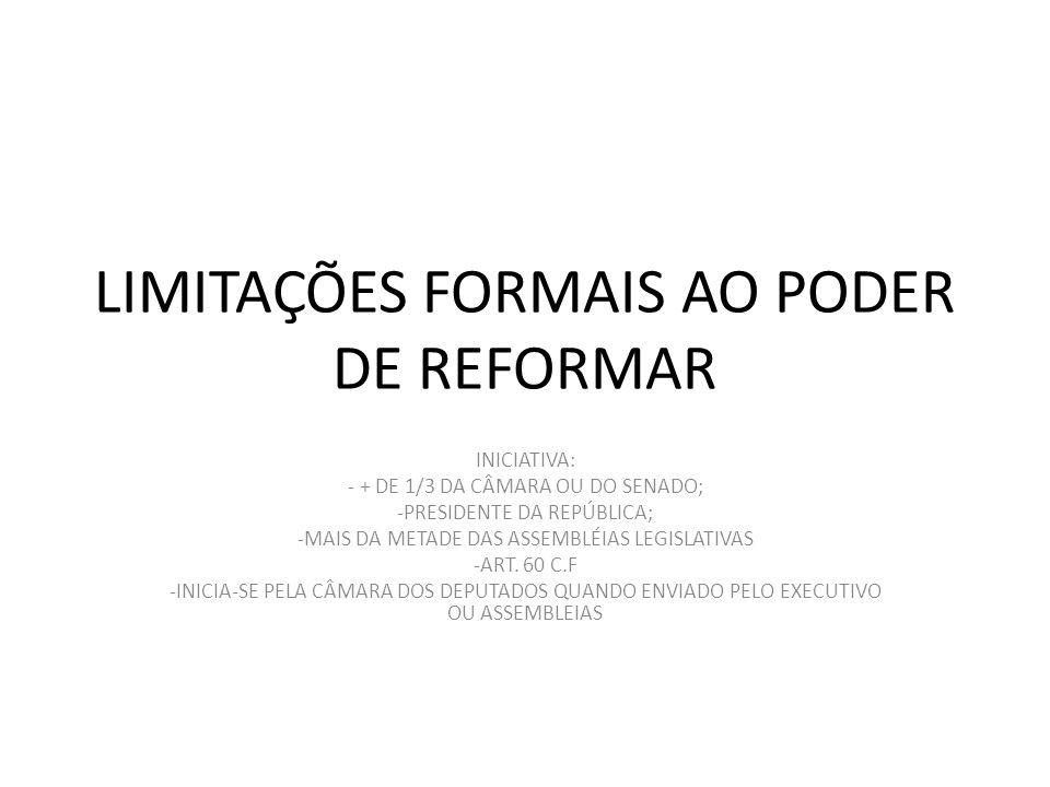 LIMITAÇÕES FORMAIS AO PODER DE REFORMAR INICIATIVA: - + DE 1/3 DA CÂMARA OU DO SENADO; -PRESIDENTE DA REPÚBLICA; -MAIS DA METADE DAS ASSEMBLÉIAS LEGISLATIVAS -ART.