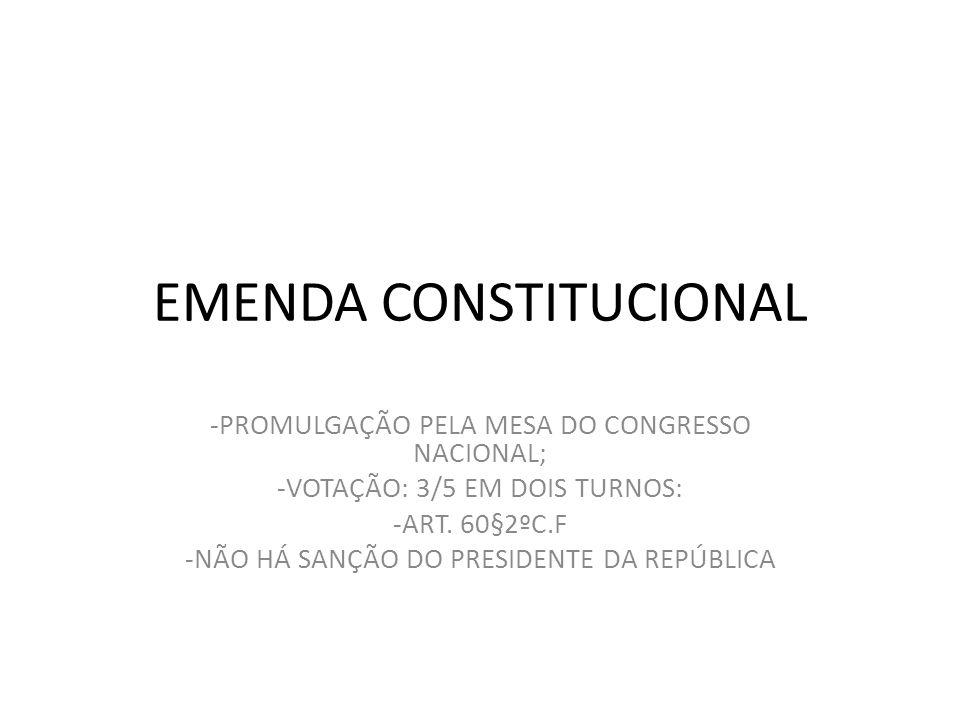 EMENDA CONSTITUCIONAL -PROMULGAÇÃO PELA MESA DO CONGRESSO NACIONAL; -VOTAÇÃO: 3/5 EM DOIS TURNOS: -ART. 60§2ºC.F -NÃO HÁ SANÇÃO DO PRESIDENTE DA REPÚB
