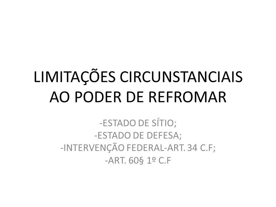 LIMITAÇÕES CIRCUNSTANCIAIS AO PODER DE REFROMAR -ESTADO DE SÍTIO; -ESTADO DE DEFESA; -INTERVENÇÃO FEDERAL-ART. 34 C.F; -ART. 60§ 1º C.F