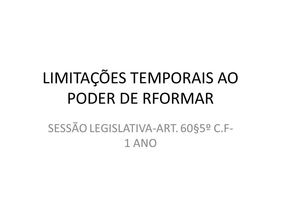 LIMITAÇÕES TEMPORAIS AO PODER DE RFORMAR SESSÃO LEGISLATIVA-ART. 60§5º C.F- 1 ANO