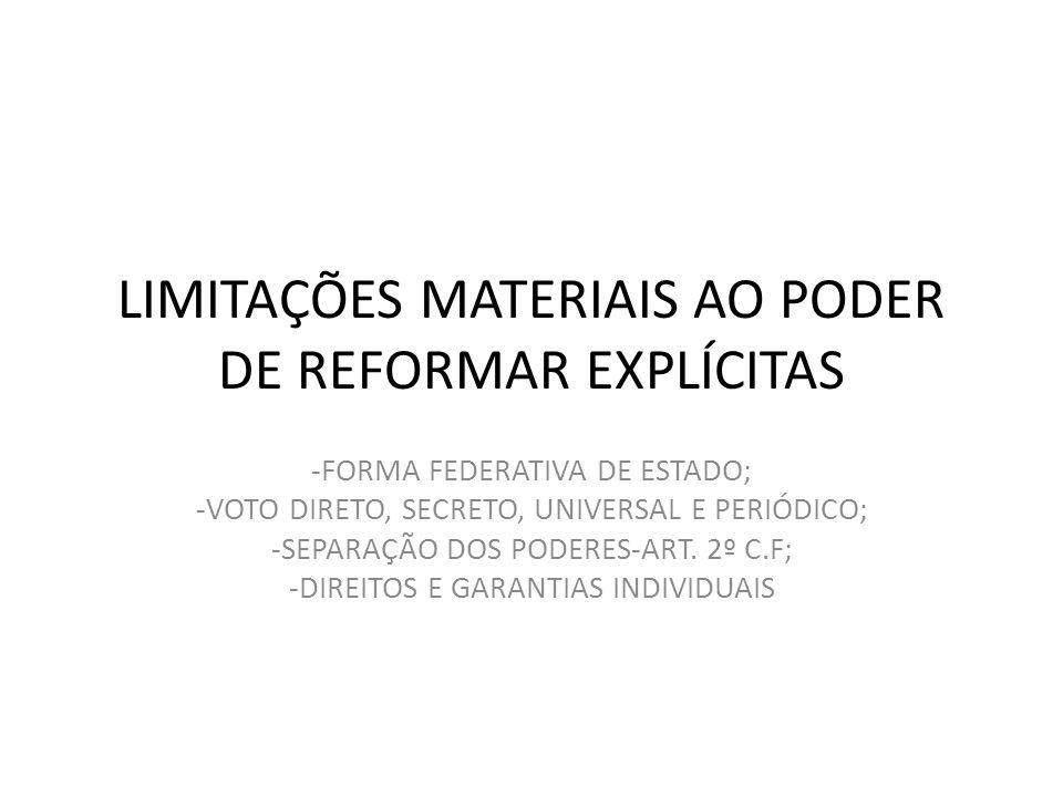 LIMITAÇÕES MATERIAIS AO PODER DE REFORMAR EXPLÍCITAS -FORMA FEDERATIVA DE ESTADO; -VOTO DIRETO, SECRETO, UNIVERSAL E PERIÓDICO; -SEPARAÇÃO DOS PODERES