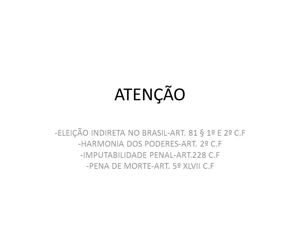 ATENÇÃO -ELEIÇÃO INDIRETA NO BRASIL-ART. 81 § 1º E 2º C.F -HARMONIA DOS PODERES-ART. 2º C.F -IMPUTABILIDADE PENAL-ART.228 C.F -PENA DE MORTE-ART. 5º X