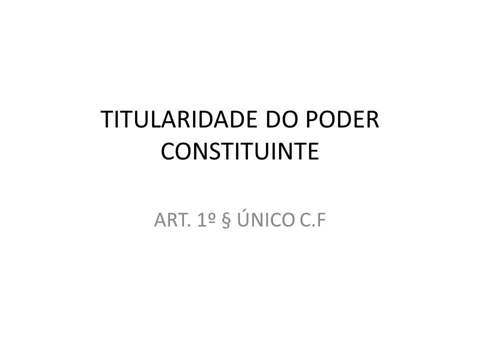 TITULARIDADE DO PODER CONSTITUINTE ART. 1º § ÚNICO C.F