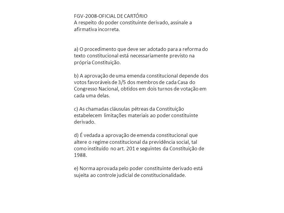 FGV-2008-OFICIAL DE CARTÓRIO A respeito do poder constituinte derivado, assinale a afirmativa incorreta. a) O procedimento que deve ser adotado para a