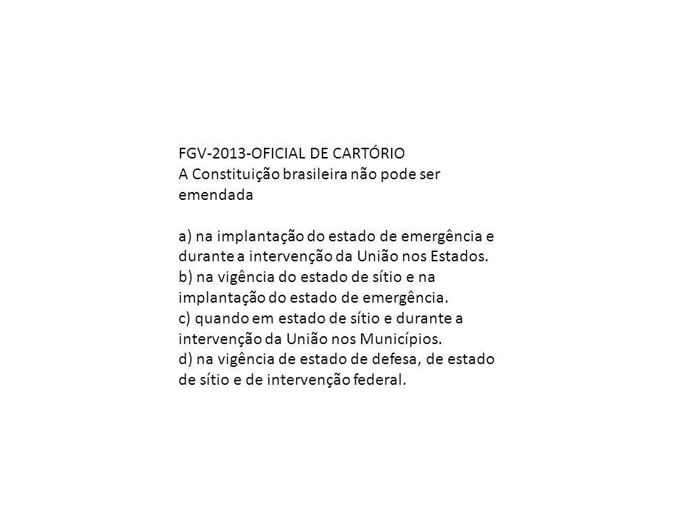 FGV-2013-OFICIAL DE CARTÓRIO A Constituição brasileira não pode ser emendada a) na implantação do estado de emergência e durante a intervenção da Uniã