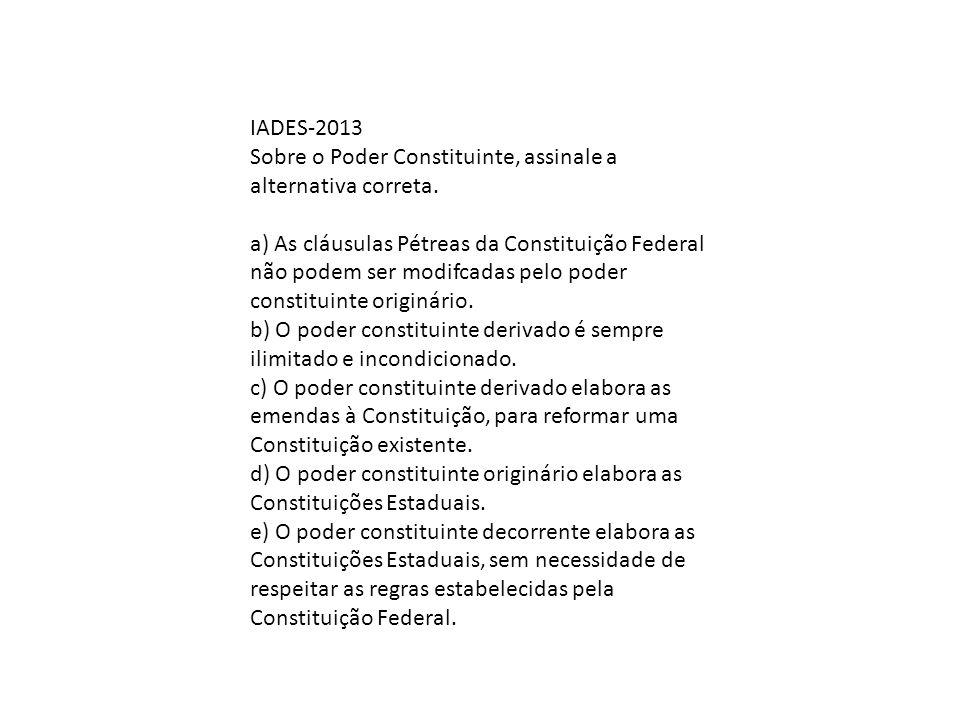 IADES-2013 Sobre o Poder Constituinte, assinale a alternativa correta. a) As cláusulas Pétreas da Constituição Federal não podem ser modifcadas pelo p