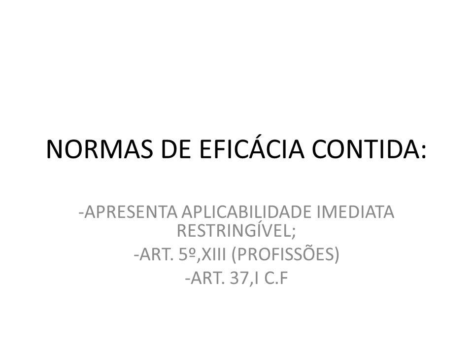 NORMAS DE EFICÁCIA CONTIDA: -APRESENTA APLICABILIDADE IMEDIATA RESTRINGÍVEL; -ART. 5º,XIII (PROFISSÕES) -ART. 37,I C.F